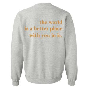The World Is a Better Place With You In It Sweatshirt For Unisex