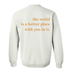 The World Is a Better Place With You In It Sweatshirt