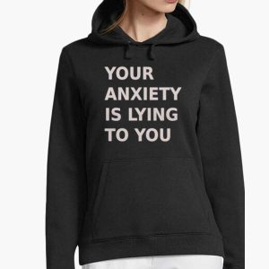 Your Anxiety Is Lying To You Hoodie For Unisex